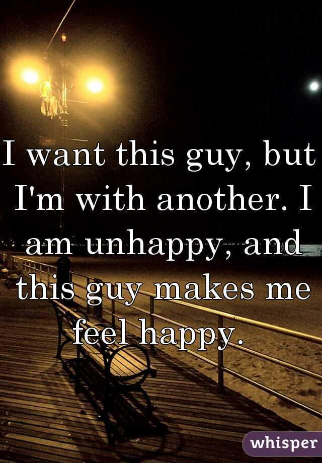 I want this guy, but I'm with another. I am unhappy, and this guy makes me feel happy.