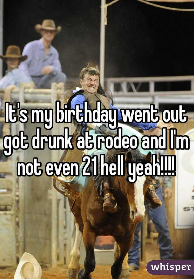 It's my birthday went out got drunk at rodeo and I'm not even 21 hell yeah!!!!
