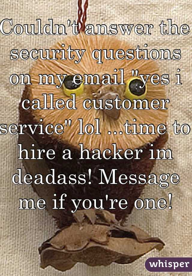 "Couldn't answer the security questions on my email ""yes i called customer service"" lol ...time to hire a hacker im deadass! Message me if you're one!"