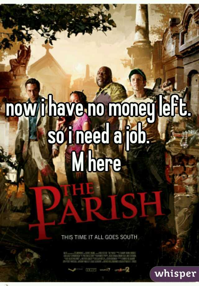 now i have no money left. so i need a job. M here