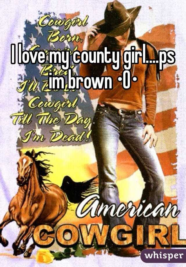 I love my county girl....ps im brown •O•