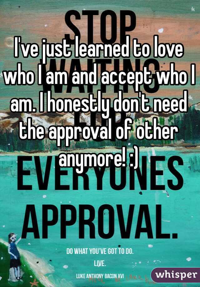 I've just learned to love who I am and accept who I am. I honestly don't need the approval of other anymore! :)