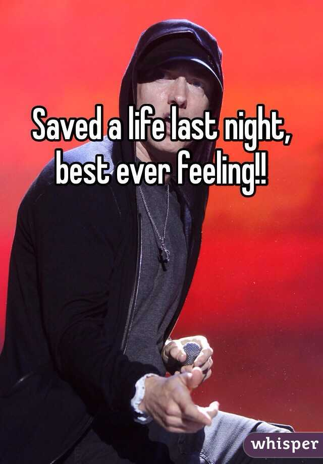 Saved a life last night, best ever feeling!!