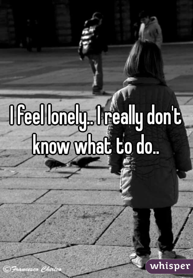 I feel lonely.. I really don't know what to do..