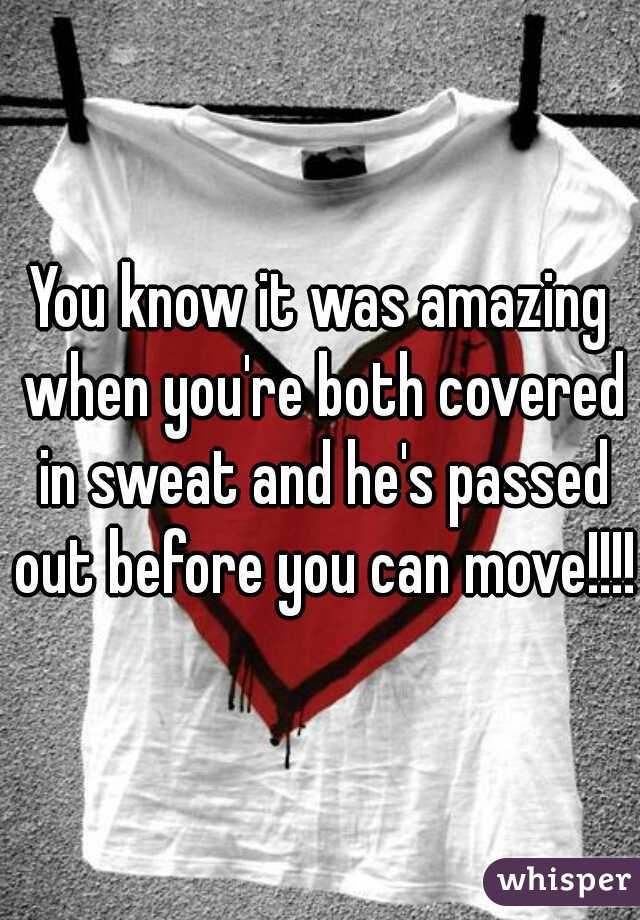 You know it was amazing when you're both covered in sweat and he's passed out before you can move!!!!