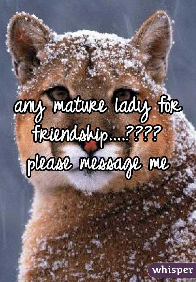 any mature lady for friendship....????  please message me