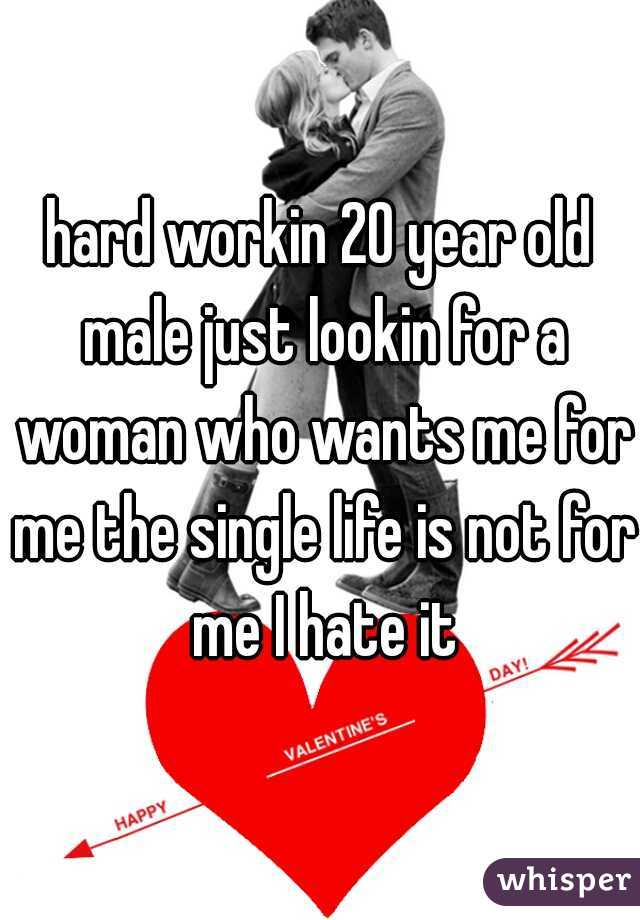 hard workin 20 year old male just lookin for a woman who wants me for me the single life is not for me I hate it
