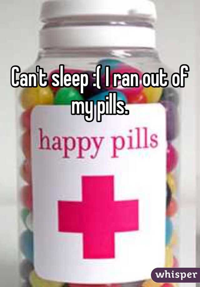 Can't sleep :( I ran out of my pills.