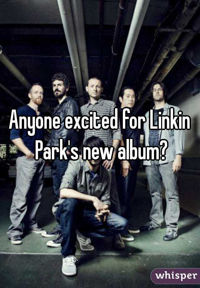 Anyone excited for Linkin Park's new album?