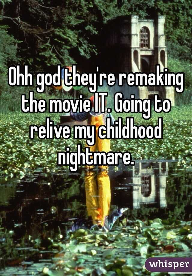 Ohh god they're remaking the movie IT. Going to relive my childhood nightmare.