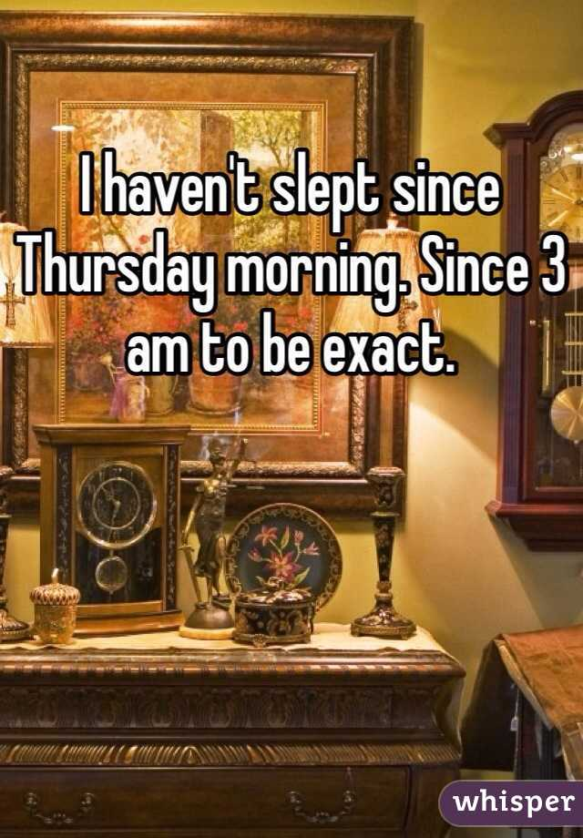 I haven't slept since Thursday morning. Since 3 am to be exact.