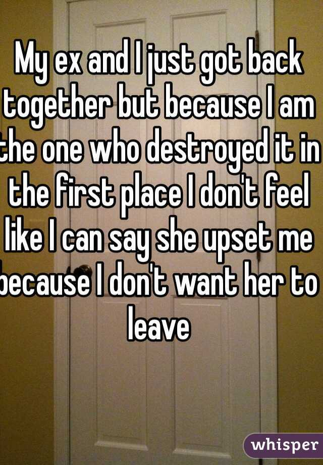 My ex and I just got back together but because I am the one who destroyed it in the first place I don't feel like I can say she upset me because I don't want her to leave