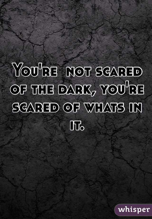 You're  not scared of the dark, you're scared of whats in it.