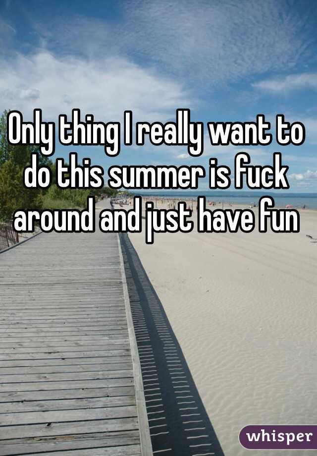 Only thing I really want to do this summer is fuck around and just have fun