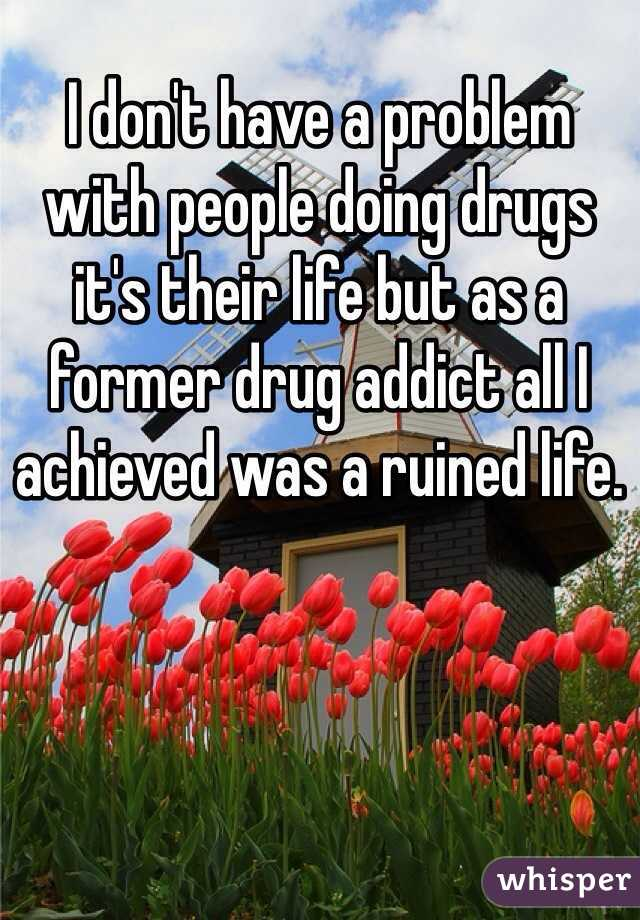 I don't have a problem with people doing drugs it's their life but as a former drug addict all I achieved was a ruined life.
