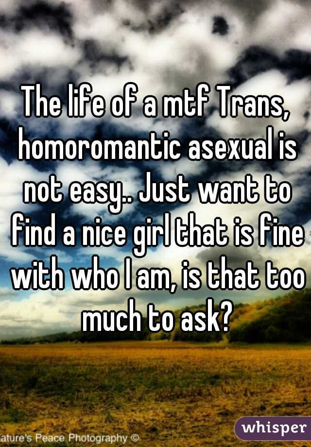 The life of a mtf Trans, homoromantic asexual is not easy.. Just want to find a nice girl that is fine with who I am, is that too much to ask?
