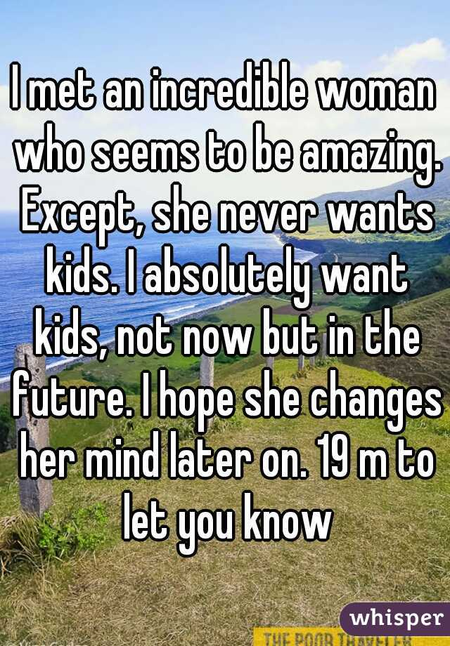 I met an incredible woman who seems to be amazing. Except, she never wants kids. I absolutely want kids, not now but in the future. I hope she changes her mind later on. 19 m to let you know