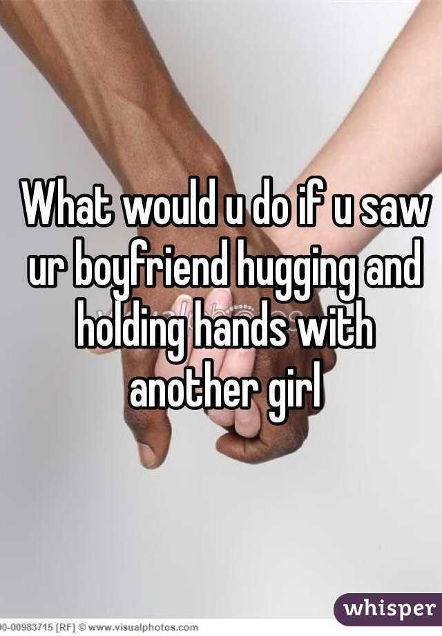 What would u do if u saw ur boyfriend hugging and holding hands with another girl
