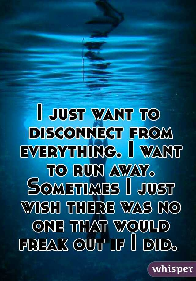 I just want to disconnect from everything. I want to run away. Sometimes I just wish there was no one that would freak out if I did.