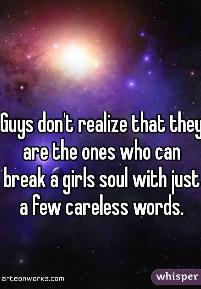 Guys don't realize that they are the ones who can break a girls soul with just a few careless words.