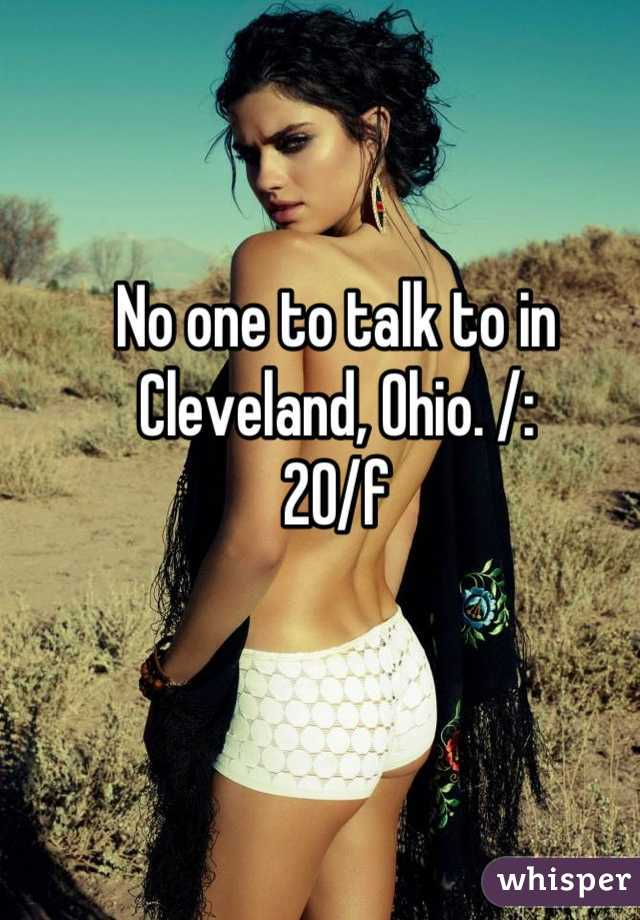No one to talk to in Cleveland, Ohio. /:  20/f