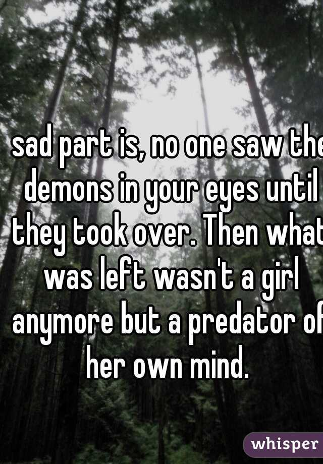 sad part is, no one saw the demons in your eyes until they took over. Then what was left wasn't a girl anymore but a predator of her own mind.