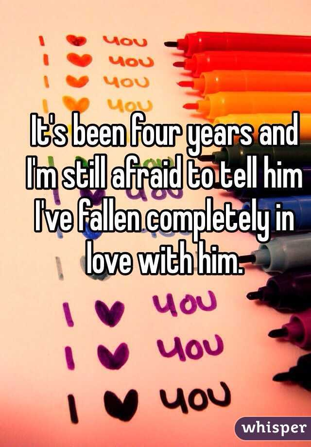 It's been four years and I'm still afraid to tell him I've fallen completely in love with him.