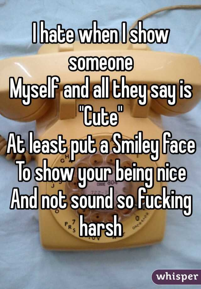 """I hate when I show someone  Myself and all they say is  """"Cute""""  At least put a Smiley face  To show your being nice  And not sound so fucking harsh"""