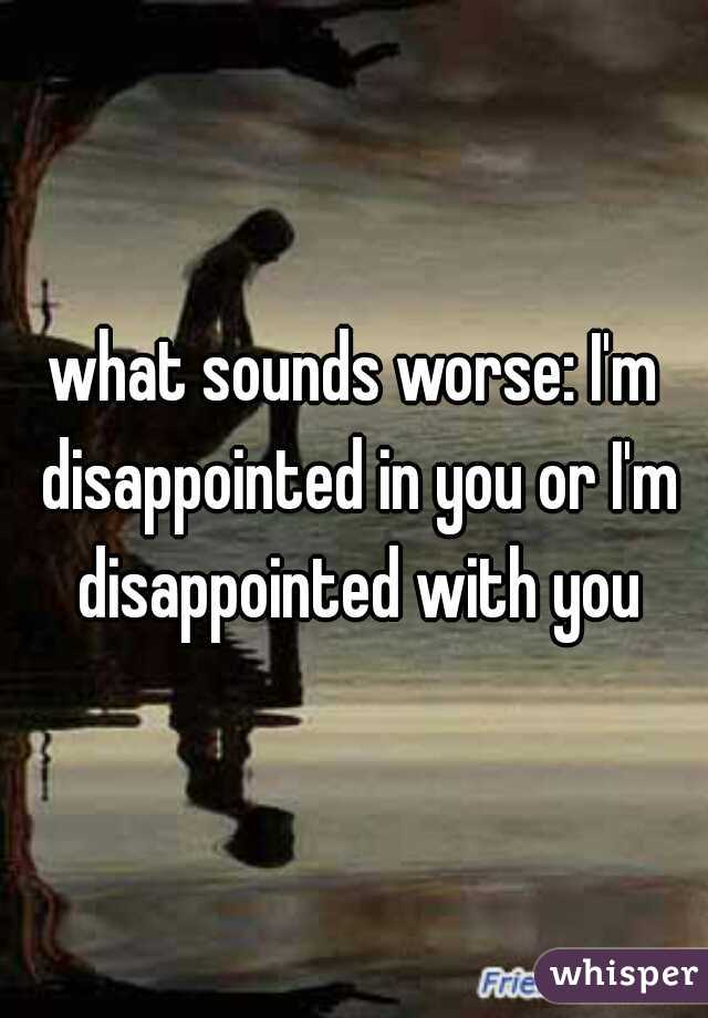 what sounds worse: I'm disappointed in you or I'm disappointed with you