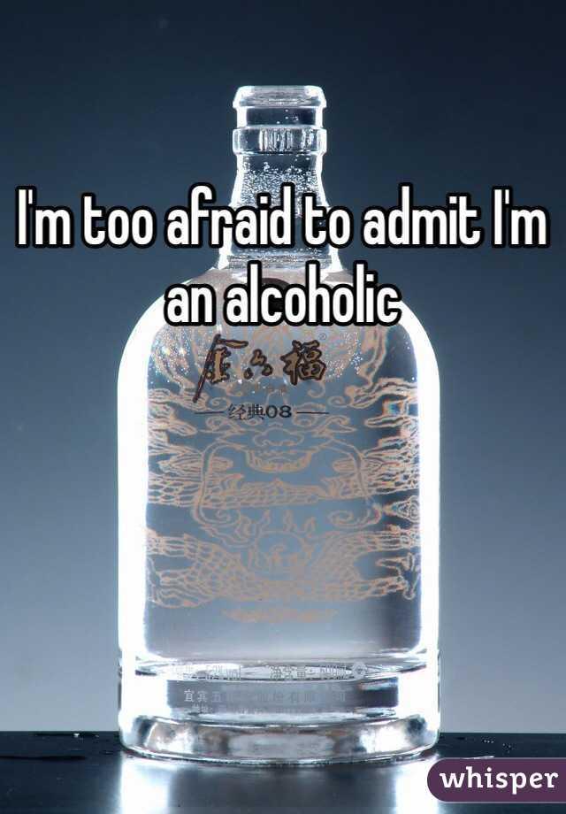 I'm too afraid to admit I'm an alcoholic