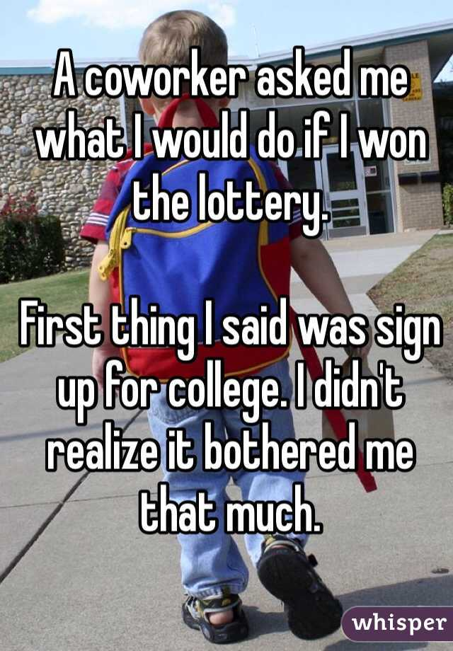 A coworker asked me what I would do if I won the lottery.   First thing I said was sign up for college. I didn't realize it bothered me that much.