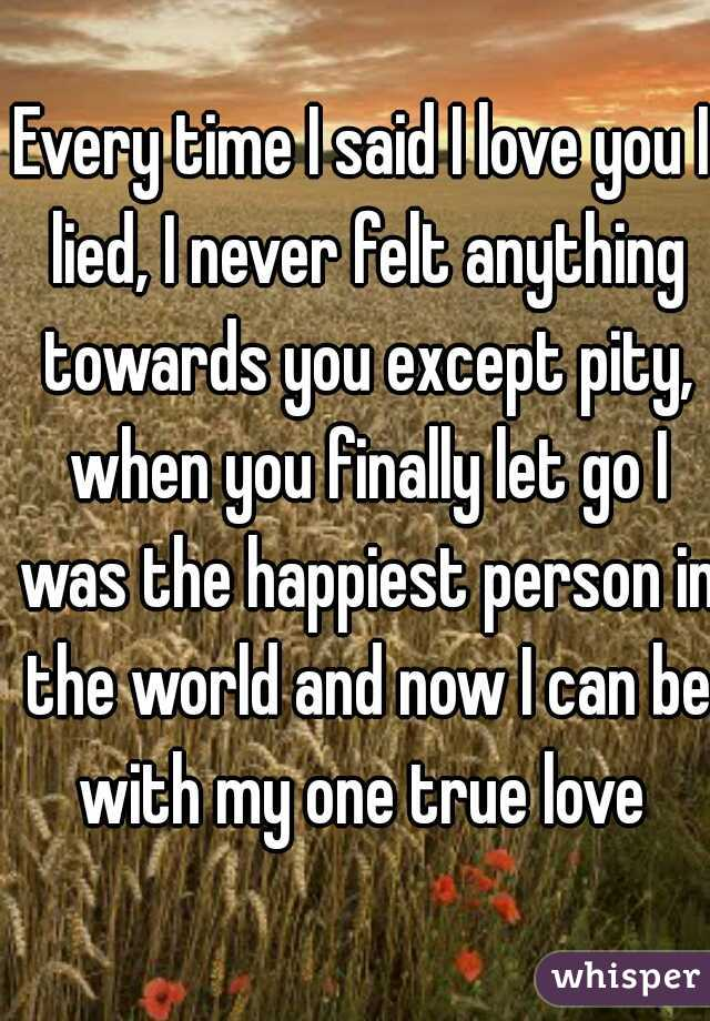 Every time I said I love you I lied, I never felt anything towards you except pity, when you finally let go I was the happiest person in the world and now I can be with my one true love