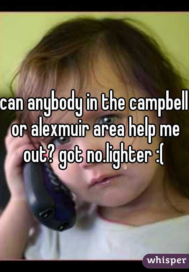 can anybody in the campbell or alexmuir area help me out? got no.lighter :(