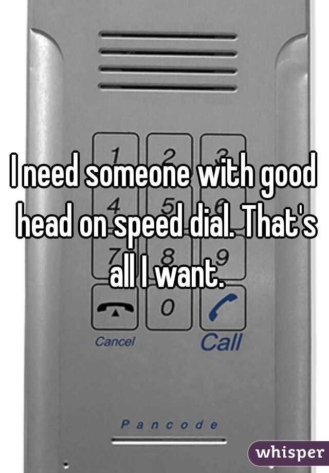 I need someone with good head on speed dial. That's all I want.