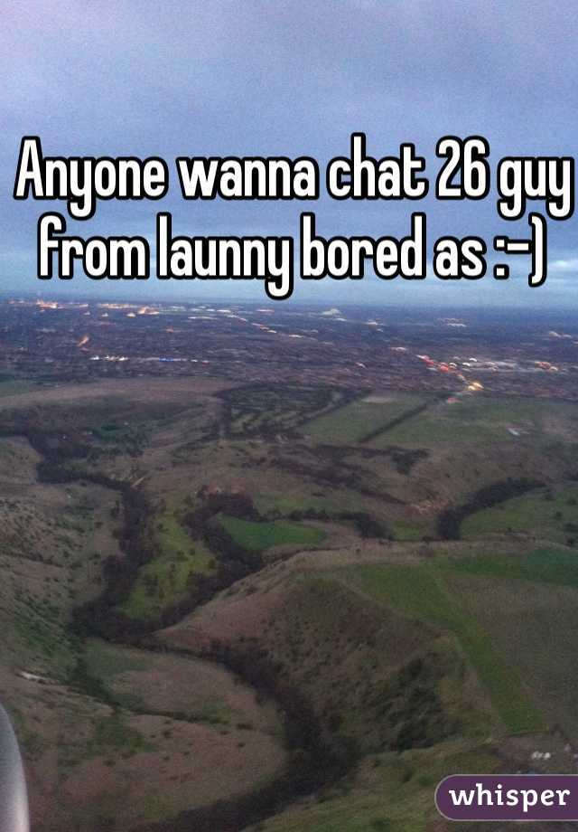 Anyone wanna chat 26 guy from launny bored as :-)