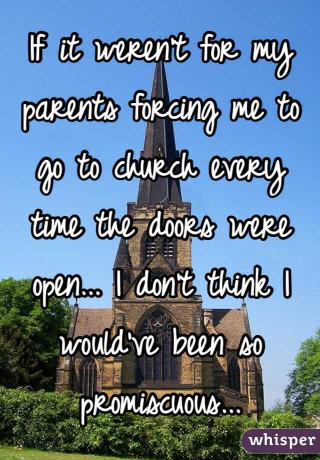 If it weren't for my parents forcing me to go to church every time the doors were open... I don't think I would've been so promiscuous...