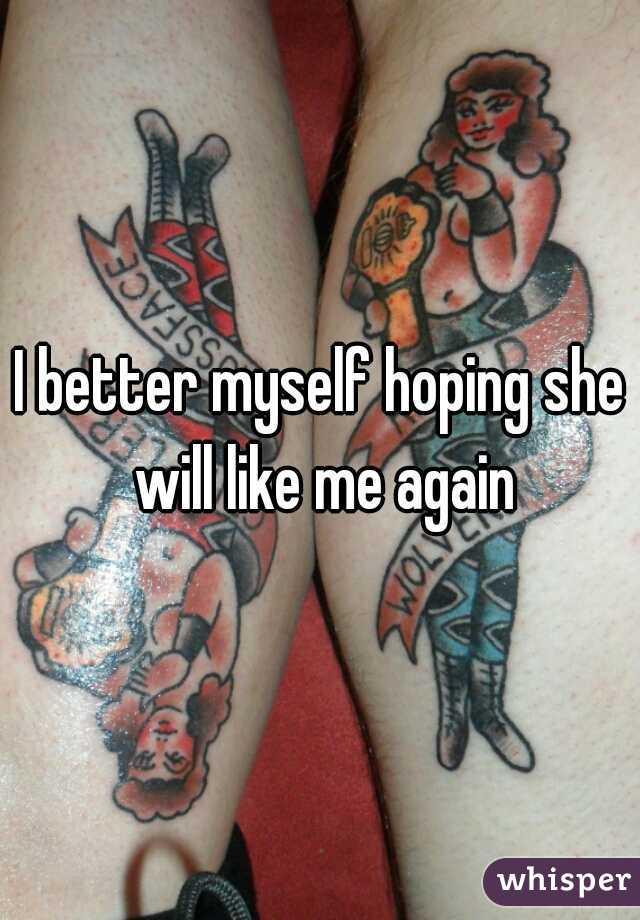 I better myself hoping she will like me again