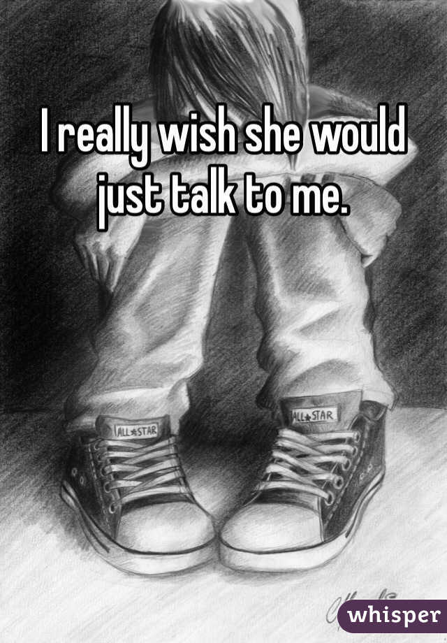 I really wish she would just talk to me.
