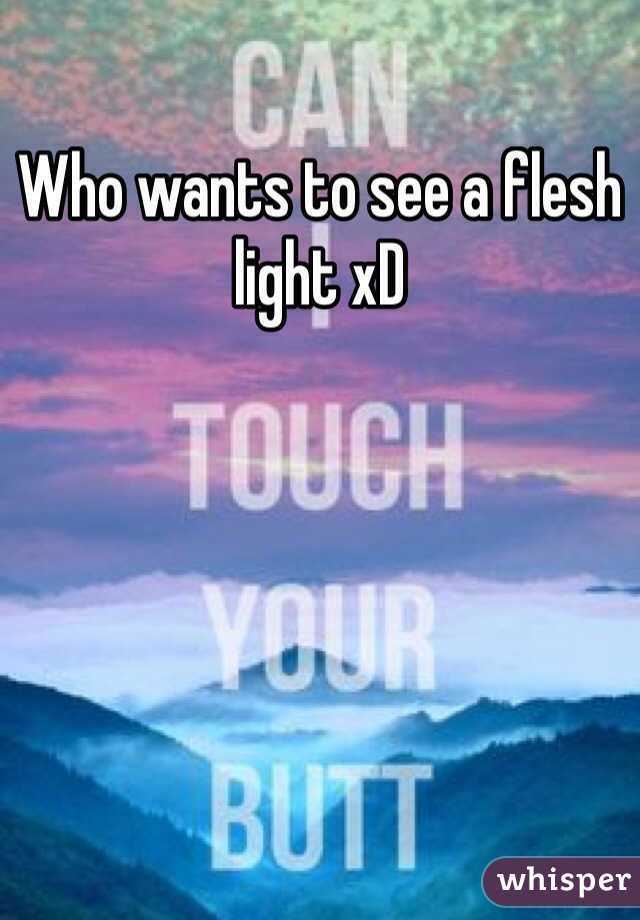 Who wants to see a flesh light xD
