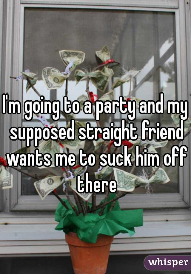 I'm going to a party and my supposed straight friend wants me to suck him off there