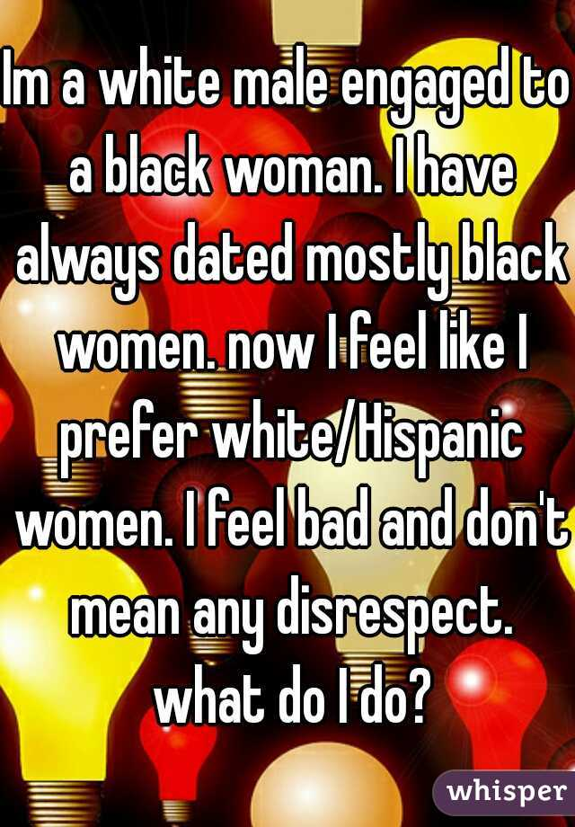 Im a white male engaged to a black woman. I have always dated mostly black women. now I feel like I prefer white/Hispanic women. I feel bad and don't mean any disrespect. what do I do?