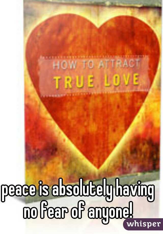 peace is absolutely having no fear of anyone!