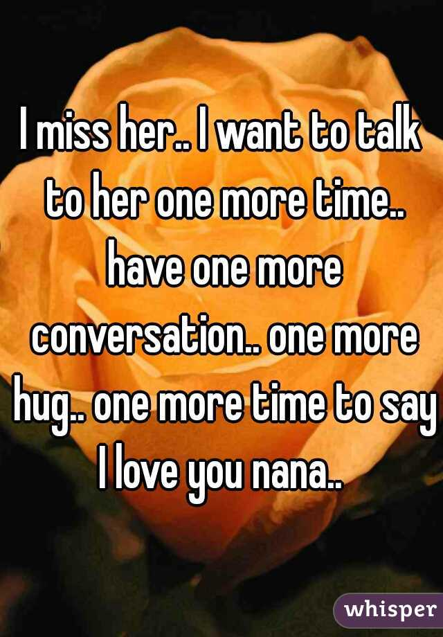 I miss her.. I want to talk to her one more time.. have one more conversation.. one more hug.. one more time to say I love you nana..