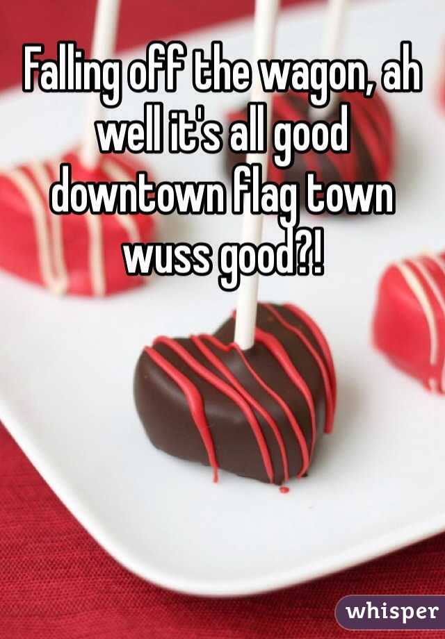 Falling off the wagon, ah well it's all good downtown flag town wuss good?!