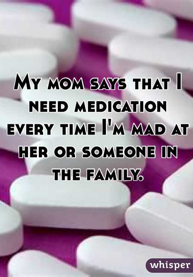 My mom says that I need medication  every time I'm mad at her or someone in  the family.