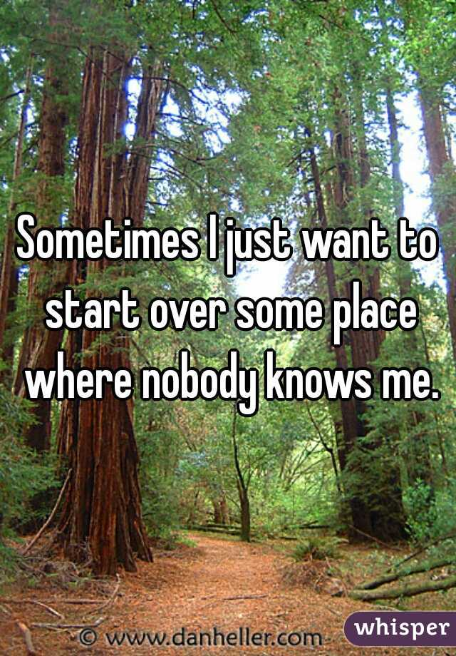 Sometimes I just want to start over some place where nobody knows me.