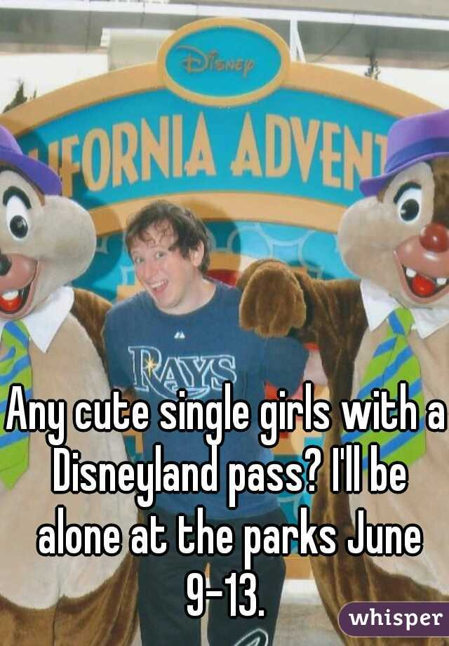Any cute single girls with a Disneyland pass? I'll be alone at the parks June 9-13.
