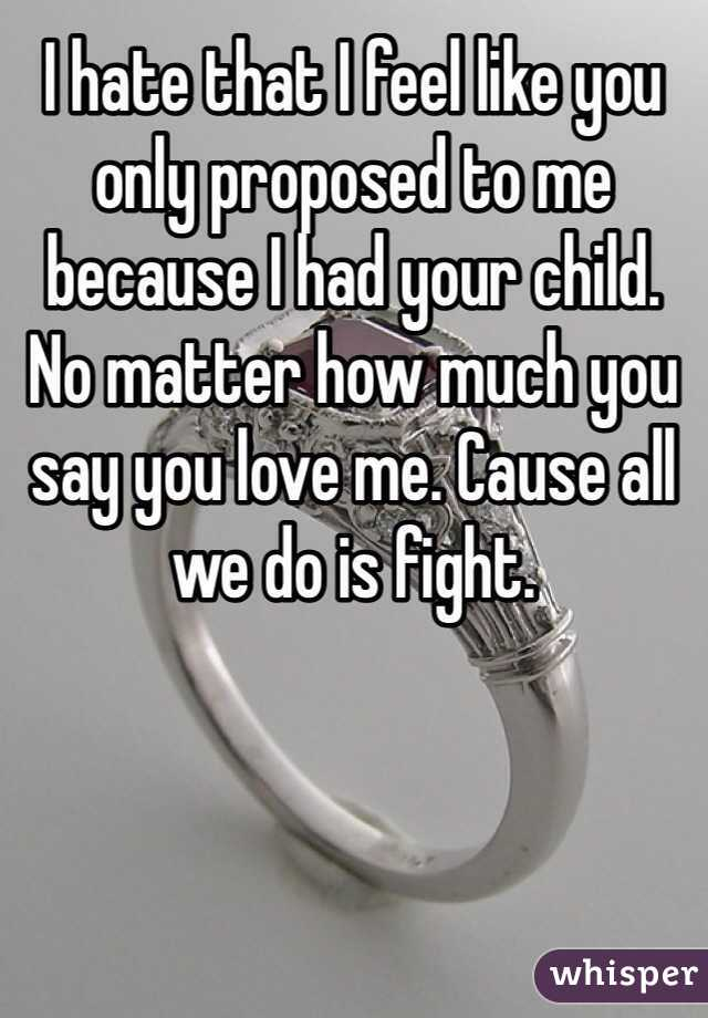 I hate that I feel like you only proposed to me because I had your child. No matter how much you say you love me. Cause all we do is fight.