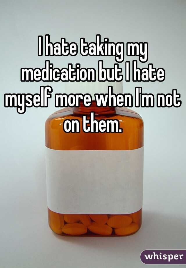 I hate taking my medication but I hate myself more when I'm not on them.