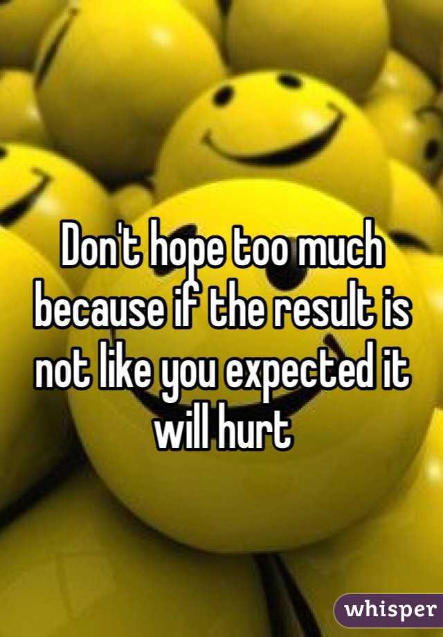 Don't hope too much because if the result is not like you expected it will hurt